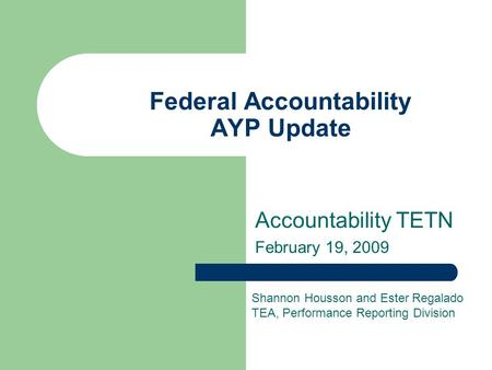 Federal Accountability AYP Update Accountability TETN February 19, 2009 Shannon Housson and Ester Regalado TEA, Performance Reporting Division.