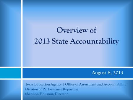August 8, 2013 Texas Education Agency | Office of Assessment and Accountability Division of Performance Reporting Shannon Housson, Director Overview of.