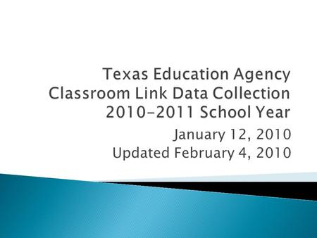 January 12, 2010 Updated February 4, 2010. Starting in 2010-2011 TEA will collect Teacher Class Assignments and Student Course Completion data at the.