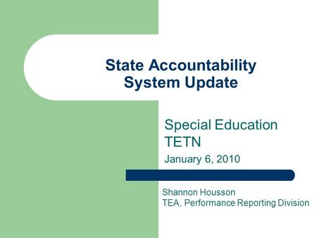 State Accountability System Update Special Education TETN January 6, 2010 Shannon Housson TEA, Performance Reporting Division.