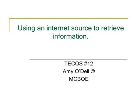 Using an internet source to retrieve information. TECOS #12 Amy ODell © MCBOE.