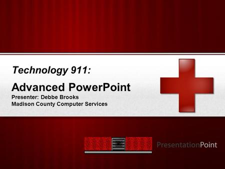 Your Logo Technology 911: Advanced PowerPoint Presenter: Debbe Brooks Madison County Computer Services.