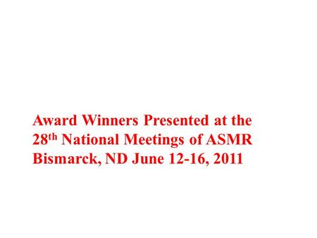 Award Winners Presented at the 28 th National Meetings of ASMR Bismarck, ND June 12-16, 2011.