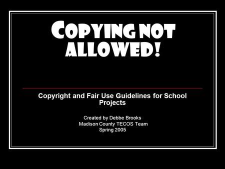 C opying Not Allowed! Copyright and Fair Use Guidelines for School Projects Created by Debbe Brooks Madison County TECOS Team Spring 2005.