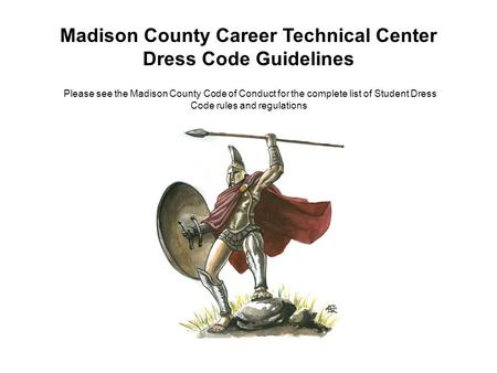 Madison County Career Technical Center Dress Code Guidelines Please see the Madison County Code of Conduct for the complete list of Student Dress Code.