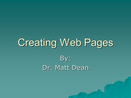 Creating Web Pages By: Dr. Matt Dean. Common Terminology Webpage Webpage Website Website Web Browser Internet Explorer Firefox HTMLHypertext Markup Language.