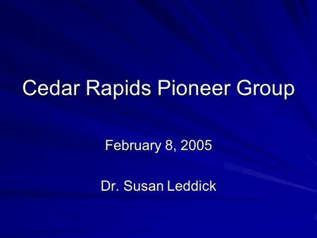 Cedar Rapids Pioneer Group February 8, 2005 Dr. Susan Leddick.