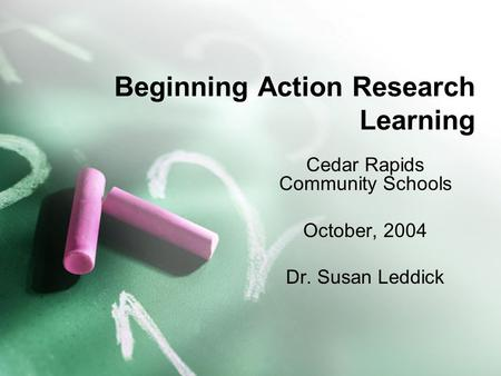 Beginning Action Research Learning Cedar Rapids Community Schools October, 2004 Dr. Susan Leddick.