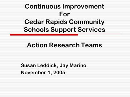 Continuous Improvement For Cedar Rapids Community Schools Support Services Action Research Teams Susan Leddick, Jay Marino November 1, 2005.