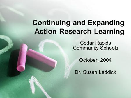 Continuing and Expanding Action Research Learning Cedar Rapids Community Schools October, 2004 Dr. Susan Leddick.