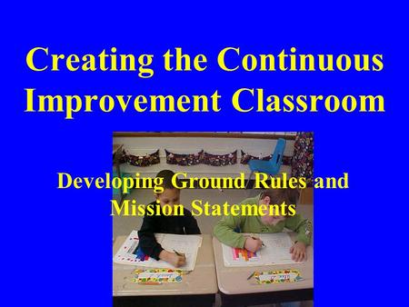 Creating the Continuous Improvement Classroom Developing Ground Rules and Mission Statements.
