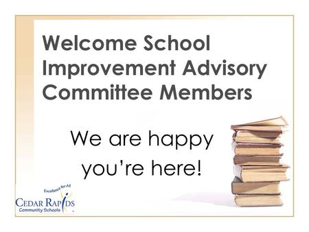 Welcome School Improvement Advisory Committee Members We are happy youre here!