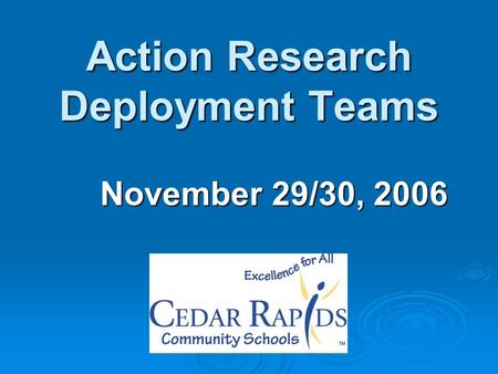 Action Research Deployment Teams November 29/30, 2006.