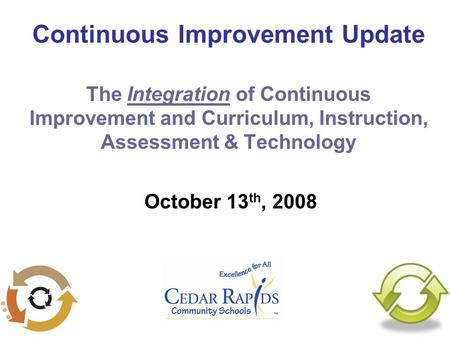 Continuous Improvement Update The Integration of Continuous Improvement and Curriculum, Instruction, Assessment & Technology October 13 th, 2008.