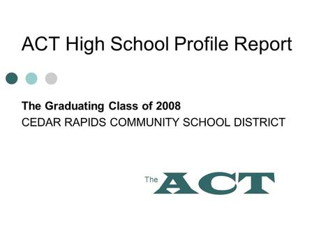 ACT High School Profile Report The Graduating Class of 2008 CEDAR RAPIDS COMMUNITY SCHOOL DISTRICT The ACT.