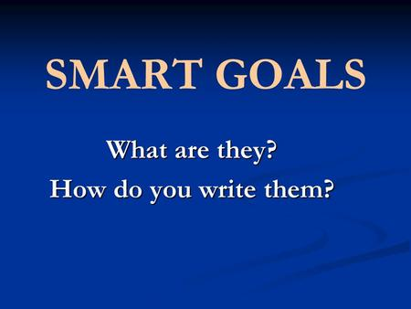 SMART GOALS What are they? How do you write them?.