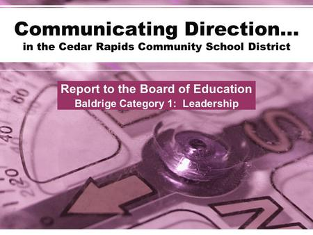 Communicating Direction… in the Cedar Rapids Community School District Report to the Board of Education Baldrige Category 1: Leadership.