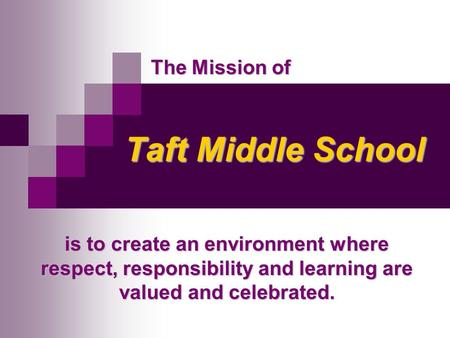 Taft Middle School Taft Middle School is to create an environment where respect, responsibility and learning are valued and celebrated. The Mission of.