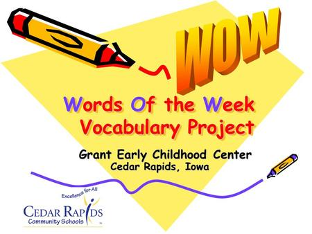 Words Of the Week Vocabulary Project Cedar Rapids, Iowa Grant Early Childhood Center.