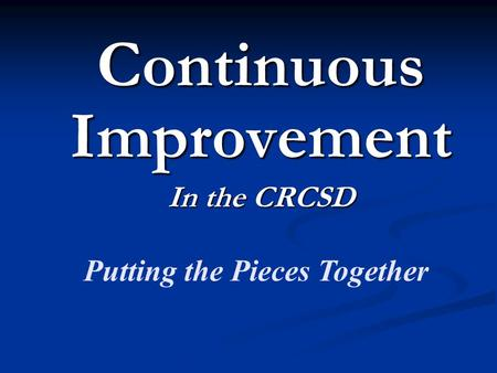 Continuous Improvement In the CRCSD Putting the Pieces Together.
