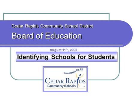 Identifying Schools for Students Cedar Rapids Community School District Board of Education Cedar Rapids Community School District Board of Education August.