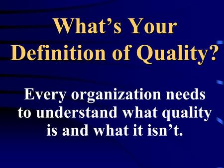 Whats Your Definition of Quality? Every organization needs to understand what quality is and what it isnt.