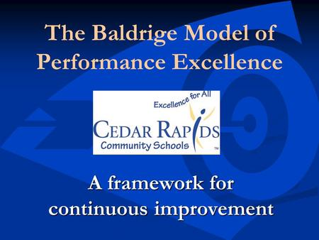 The Baldrige Model of Performance Excellence A framework for continuous improvement.