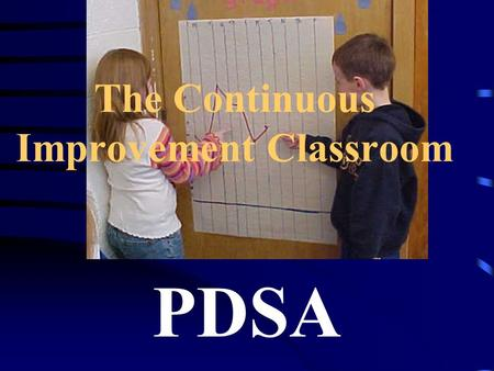 The Continuous Improvement Classroom PDSA. Ground rules created by students Classroom mission statements Classroom and student measurable goals Quality.