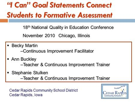 I Can Goal Statements Connect Students to Formative Assessment 18 th National Quality in Education Conference November 2010 Chicago, Illinois Becky Martin.