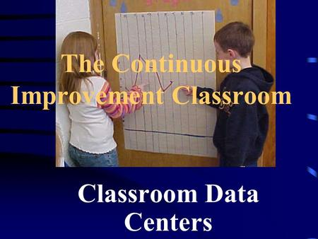 The Continuous Improvement Classroom Classroom Data Centers.