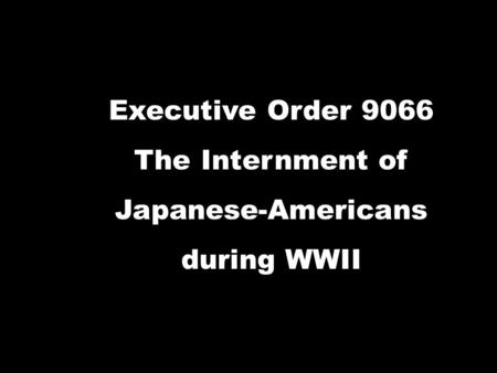 Executive Order 9066 The Internment of Japanese-Americans during WWII.