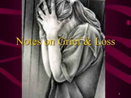 1 Notes on Grief & Loss. Grief A natural response to any loss or difficult change –Experienced by all people –Expressed in varying ways.