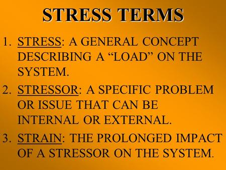 "STRESS TERMS STRESS: A GENERAL CONCEPT DESCRIBING A ""LOAD"" ON THE SYSTEM. STRESSOR: A SPECIFIC PROBLEM OR ISSUE THAT CAN BE INTERNAL OR EXTERNAL. STRAIN:"