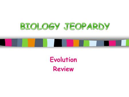 BIOLOGY JEOPARDY Evolution Review.