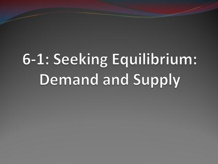 6-1: Seeking Equilibrium: Demand and Supply