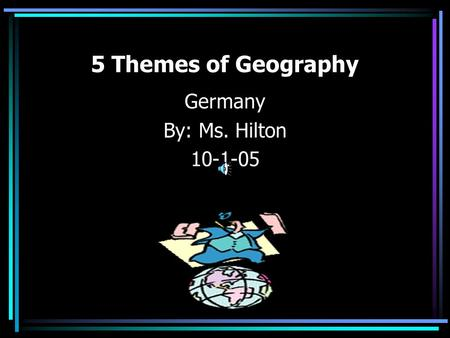 5 Themes of Geography Germany By: Ms. Hilton 10-1-05.