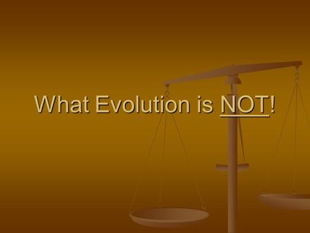 What Evolution is NOT!. It is NOT a fact… It is NOT a fact… (its a theory: a highly probable explanation affecting all biological phenomena, with much.