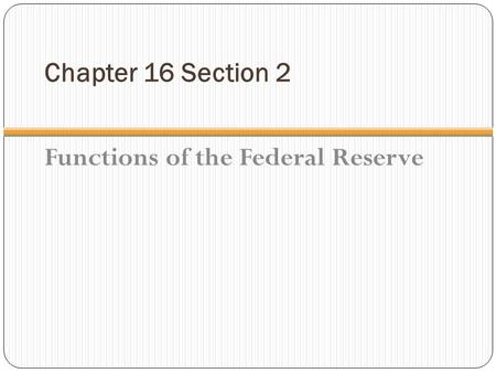 Chapter 16 Section 2 Functions of the Federal Reserve.