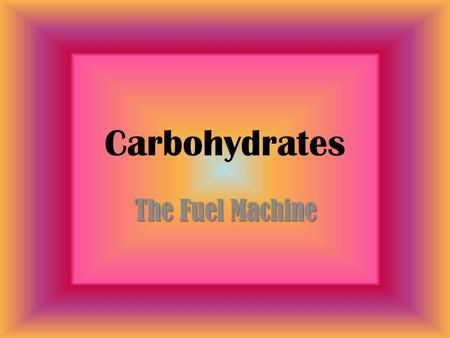 Carbohydrates The Fuel Machine. Chemical Elements in Carbohydrates 1.Carbon 2.Hydrogen 3.Oxygen.