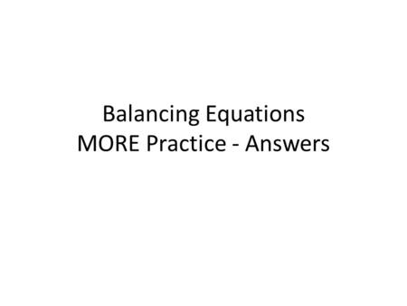 Balancing Equations MORE Practice - Answers. 1. __ CF 4 + __ Br 2 -->__ CBr 4 + __ F 2 List metals, non-metals, then H and O.