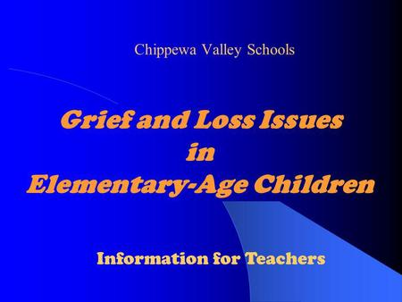 Grief and Loss Issues in Elementary-Age Children Chippewa Valley Schools Information for Teachers.