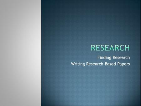 Finding Research Writing Research-Based Papers. The purpose of research is to find more out about a topic To explain what you learn to a reader or viewer.