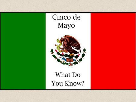 Cinco de Mayo What Do You Know?. 1.Cinco de Mayo is celebrated each year on __________. a.May 5 b.May 6 c.March 5 d.March 6.