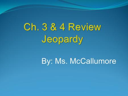 Ch. 3 & 4 Review Jeopardy By: Ms. McCallumore.