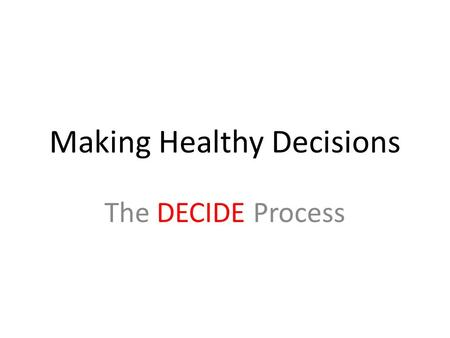 Making Healthy Decisions The DECIDE Process. efine the problem. Consider the decision you are facing, and state the issue clearly.