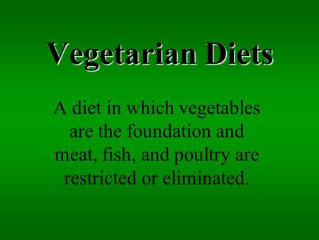 Vegetarian Diets A diet in which vegetables are the foundation and meat, fish, and poultry are restricted or eliminated.