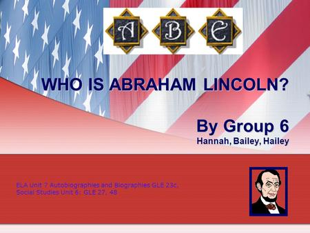 WHO IS ABRAHAM LINCOLN? By Group 6 Hannah, Bailey, Hailey ELA Unit 7 Autobiographies and Biographies GLE 23c, Social Studies Unit 6: GLE 27, 48.
