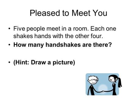 Pleased to Meet You Five people meet in a room. Each one shakes hands with the other four. How many handshakes are there? (Hint: Draw a picture)