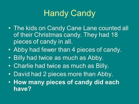 Handy Candy The kids on Candy Cane Lane counted all of their Christmas candy. They had 18 pieces of candy in all. Abby had fewer than 4 pieces of candy.