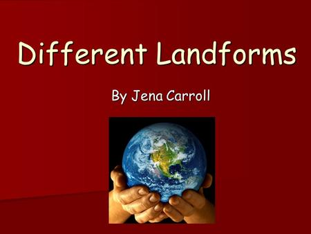 Different Landforms By Jena Carroll.